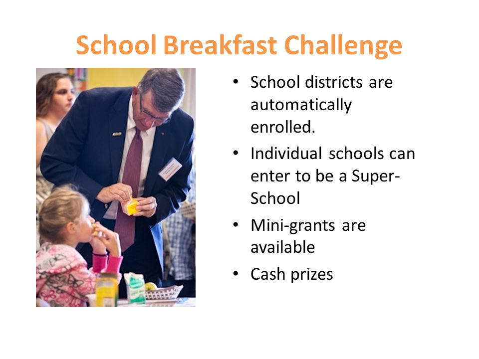 School Breakfast Challenge School districts are automatically enrolled. Individual schools can enter to be a Super- School Mini-grants are available C