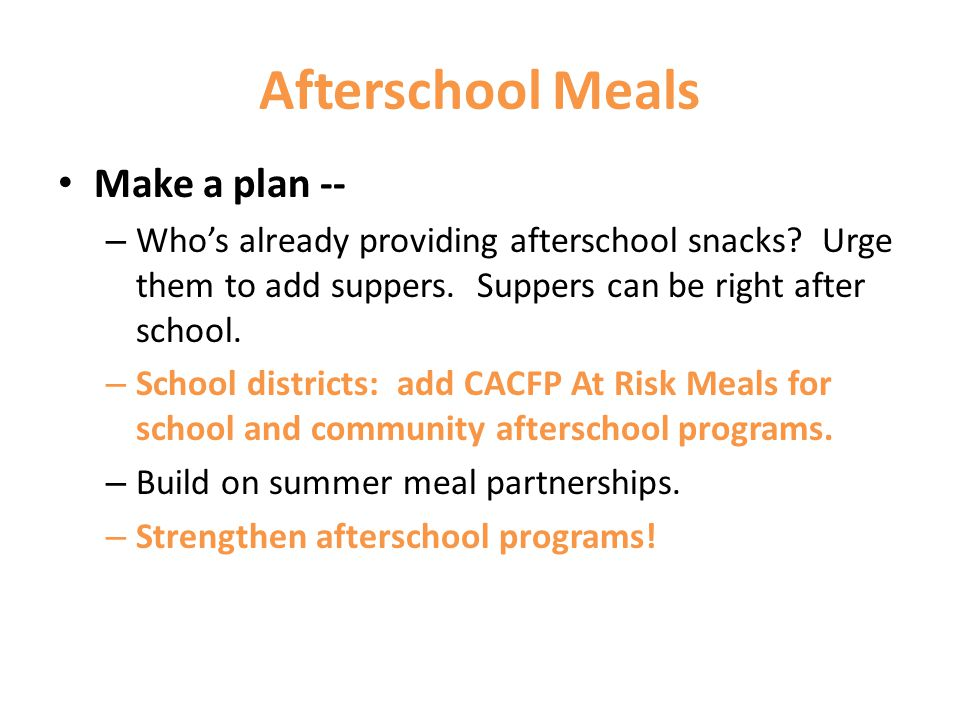 Afterschool Meals Make a plan -- – Whos already providing afterschool snacks? Urge them to add suppers. Suppers can be right after school. – School di