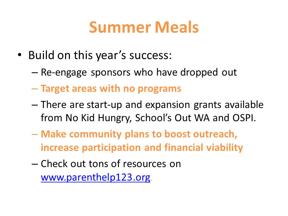 Summer Meals Build on this years success: – Re-engage sponsors who have dropped out – Target areas with no programs – There are start-up and expansion