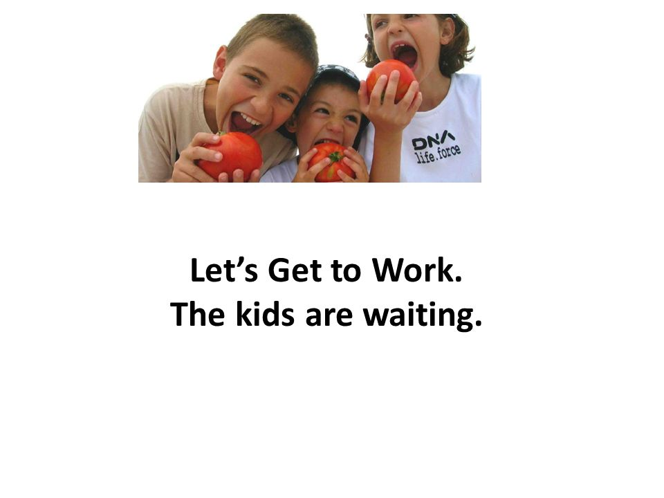 Lets Get to Work. The kids are waiting.