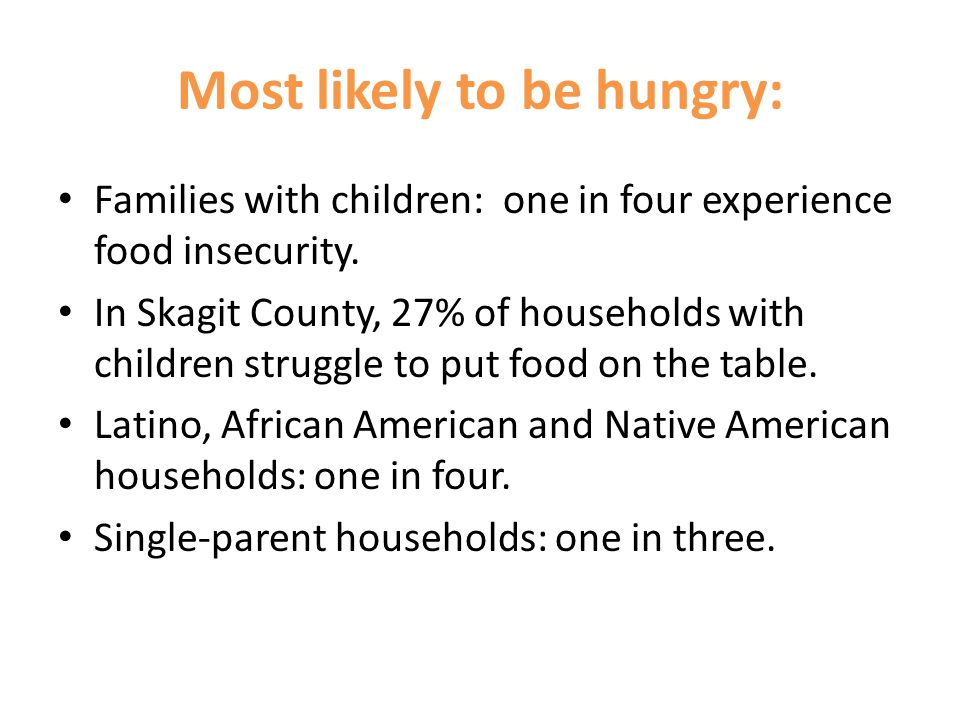 Most likely to be hungry: Families with children: one in four experience food insecurity.