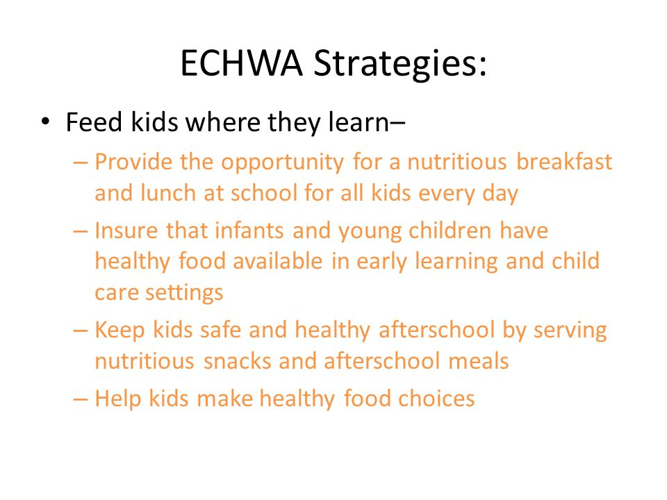 ECHWA Strategies: Feed kids where they learn– – Provide the opportunity for a nutritious breakfast and lunch at school for all kids every day – Insure that infants and young children have healthy food available in early learning and child care settings – Keep kids safe and healthy afterschool by serving nutritious snacks and afterschool meals – Help kids make healthy food choices
