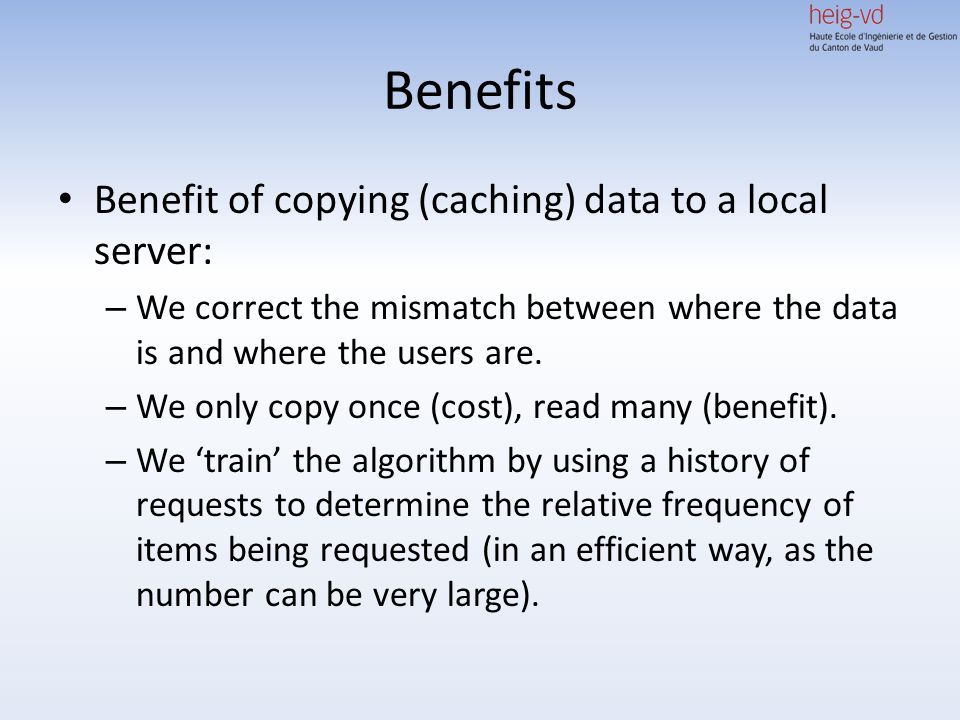 Benefits Benefit of copying (caching) data to a local server: – We correct the mismatch between where the data is and where the users are. – We only c