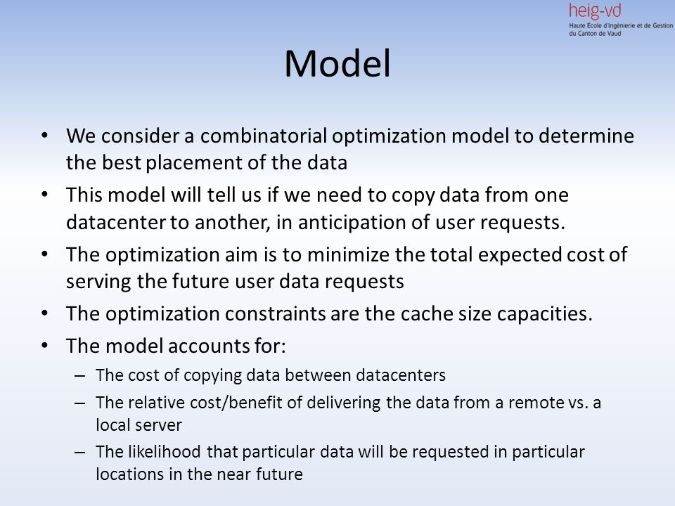 Model We consider a combinatorial optimization model to determine the best placement of the data This model will tell us if we need to copy data from one datacenter to another, in anticipation of user requests.