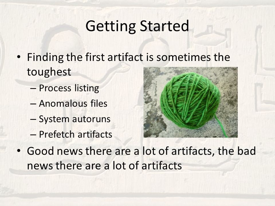 Getting Started Finding the first artifact is sometimes the toughest – Process listing – Anomalous files – System autoruns – Prefetch artifacts Good n
