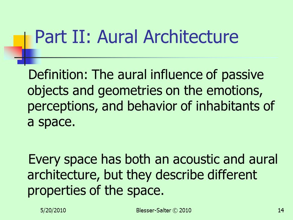 5/20/2010Blesser-Salter © 201014 Part II: Aural Architecture Definition: The aural influence of passive objects and geometries on the emotions, percep