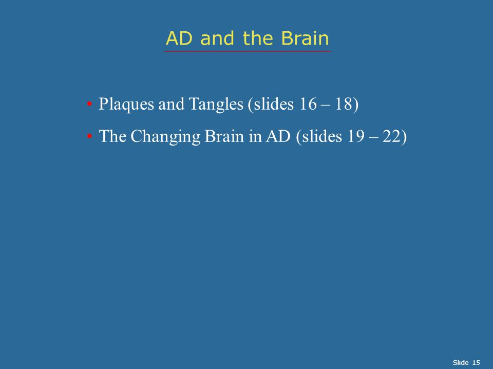 Plaques and Tangles (slides 16 – 18) The Changing Brain in AD (slides 19 – 22) AD and the Brain Slide 15