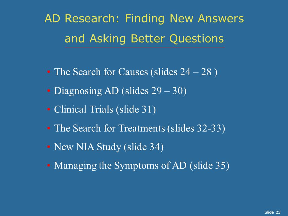 The Search for Causes (slides 24 – 28 ) Diagnosing AD (slides 29 – 30) Clinical Trials (slide 31) The Search for Treatments (slides 32-33) New NIA Study (slide 34) Managing the Symptoms of AD (slide 35) AD Research: Finding New Answers and Asking Better Questions Slide 23