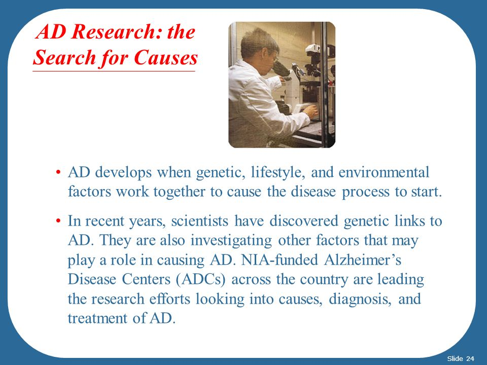 AD Research: the Search for Causes AD develops AD develops when genetic, lifestyle, and environmental factors work together to cause the disease process to start.
