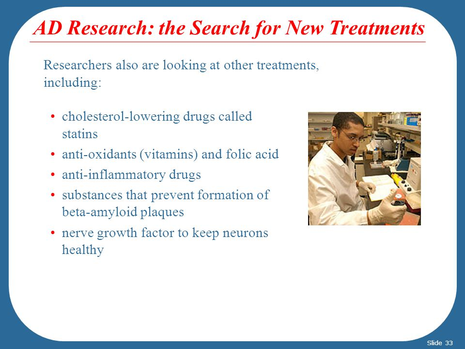Researchers also are looking at other treatments, including: cholesterol-lowering drugs called statins anti-oxidants (vitamins) and folic acid anti-inflammatory drugs substances that prevent formation of beta-amyloid plaques nerve growth factor to keep neurons healthy AD Research: the Search for New Treatments Slide 33