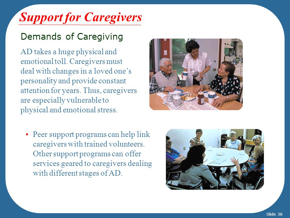Demands of Caregiving AD takes a huge physical and emotional toll. Caregivers must deal with changes in a loved ones personality and provide constant