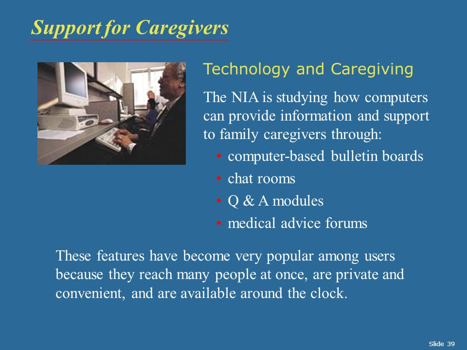 Technology and Caregiving The NIA is studying how computers can provide information and support to family caregivers through: These features have become very popular among users because they reach many people at once, are private and convenient, and are available around the clock.
