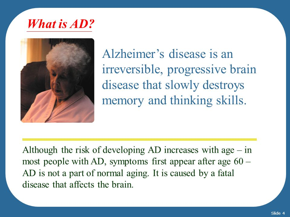 Although the risk of developing AD increases with age – in most people with AD, symptoms first appear after age 60 – AD is not a part of normal aging.