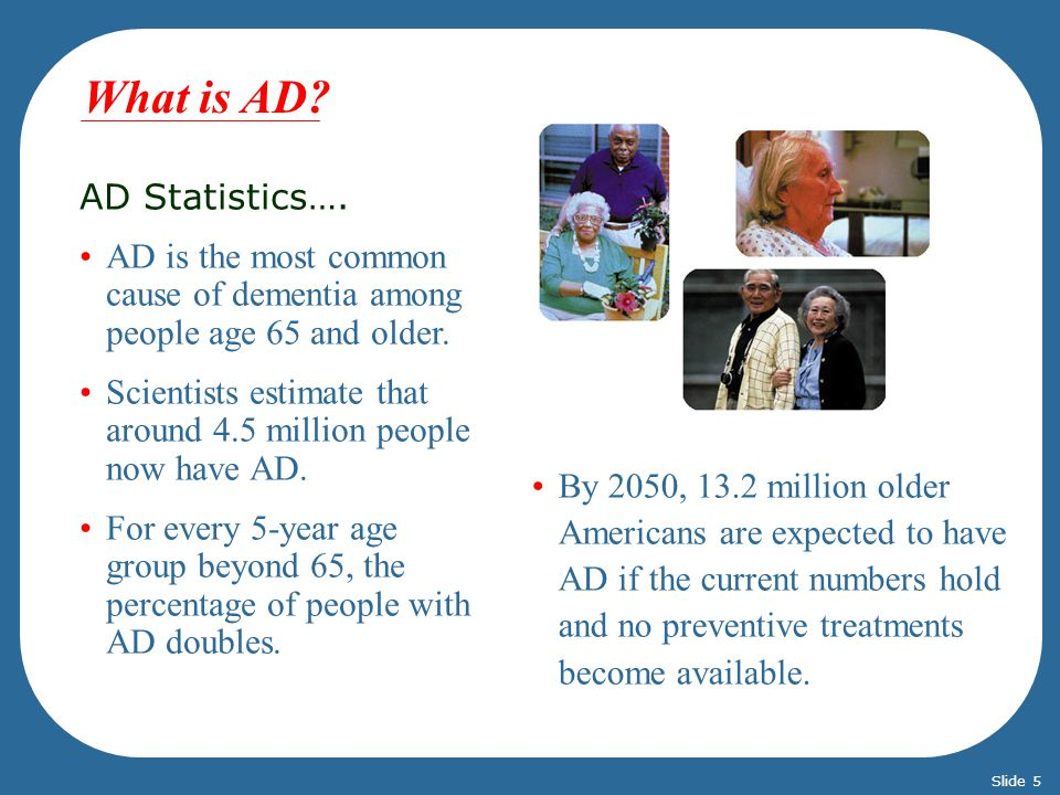 AD Statistics…. AD is the most common cause of dementia among people age 65 and older. Scientists estimate that around 4.5 million people now have AD.