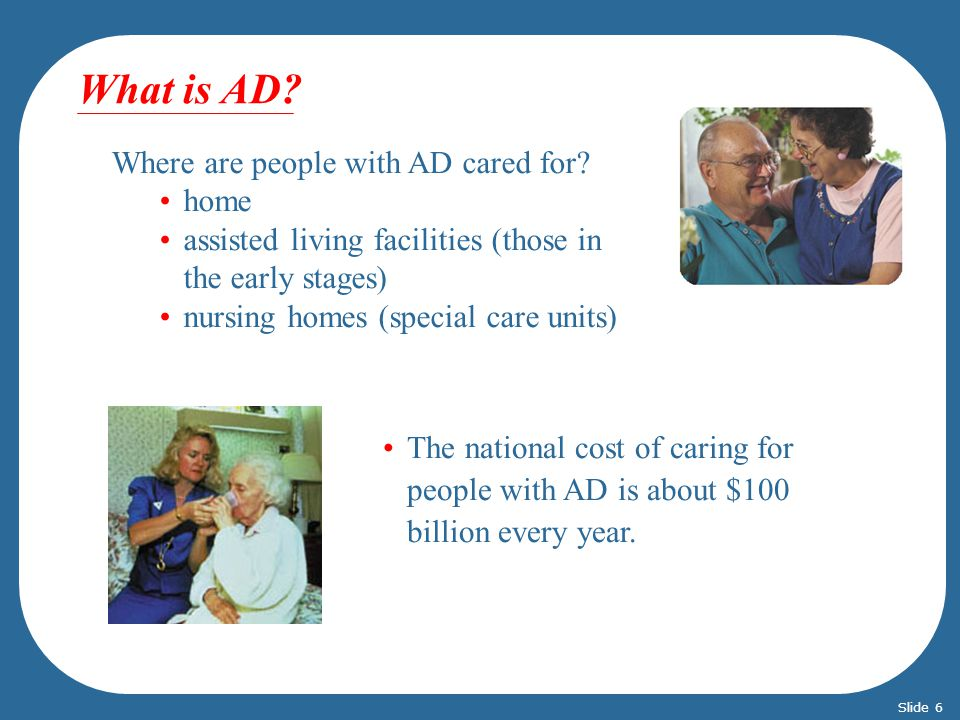 What is AD? Where are people with AD cared for? home assisted living facilities (those in the early stages) nursing homes (special care units) The nat