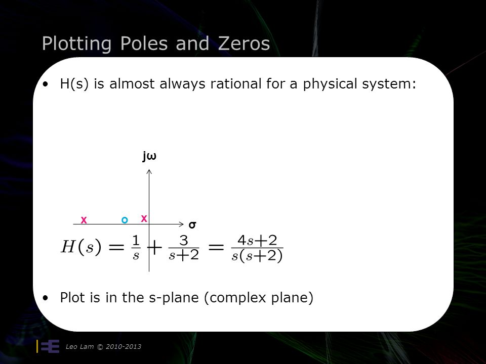 Plotting Poles and Zeros Leo Lam © 2010-2013 H(s) is almost always rational for a physical system: Plot is in the s-plane (complex plane) σ jωjω x x o