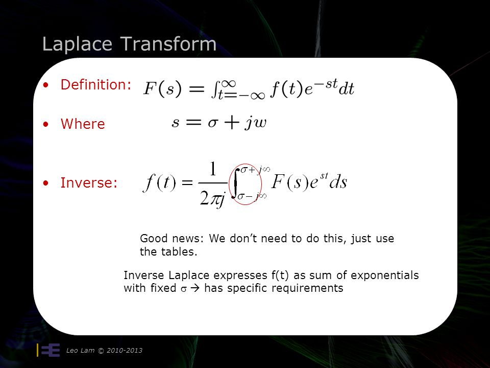 Laplace Transform Definition: Where Inverse: Leo Lam © 2010-2013 Good news: We dont need to do this, just use the tables. Inverse Laplace expresses f(
