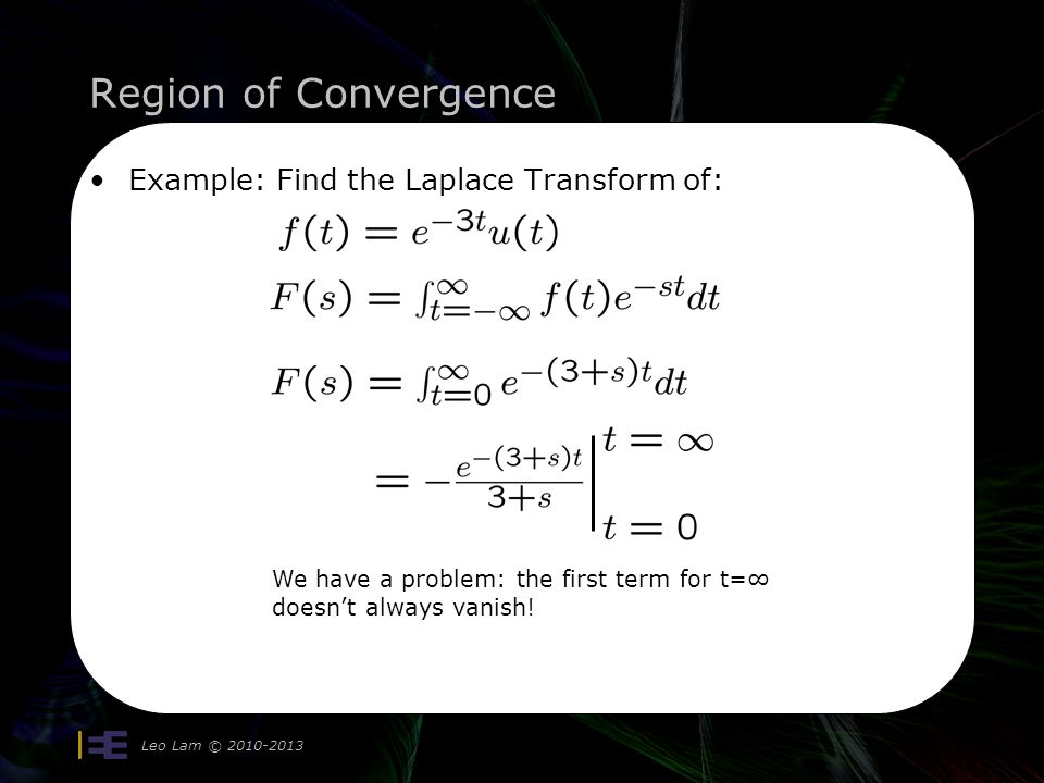 Region of Convergence Example: Find the Laplace Transform of: Leo Lam © 2010-2013 We have a problem: the first term for t= doesnt always vanish!