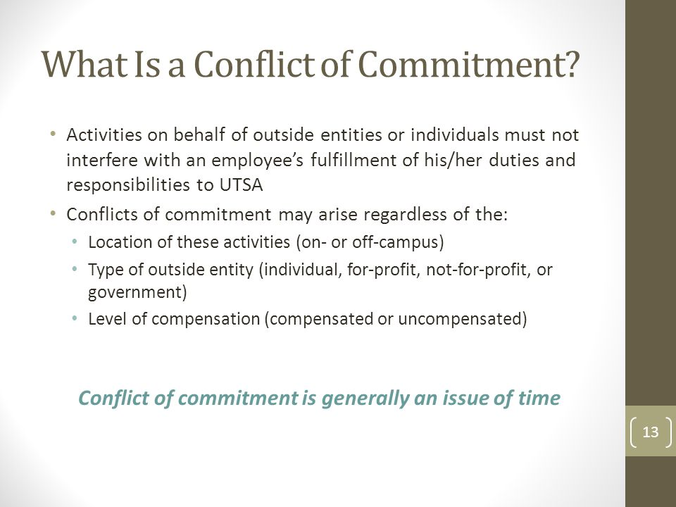 What Is a Conflict of Commitment? Activities on behalf of outside entities or individuals must not interfere with an employees fulfillment of his/her