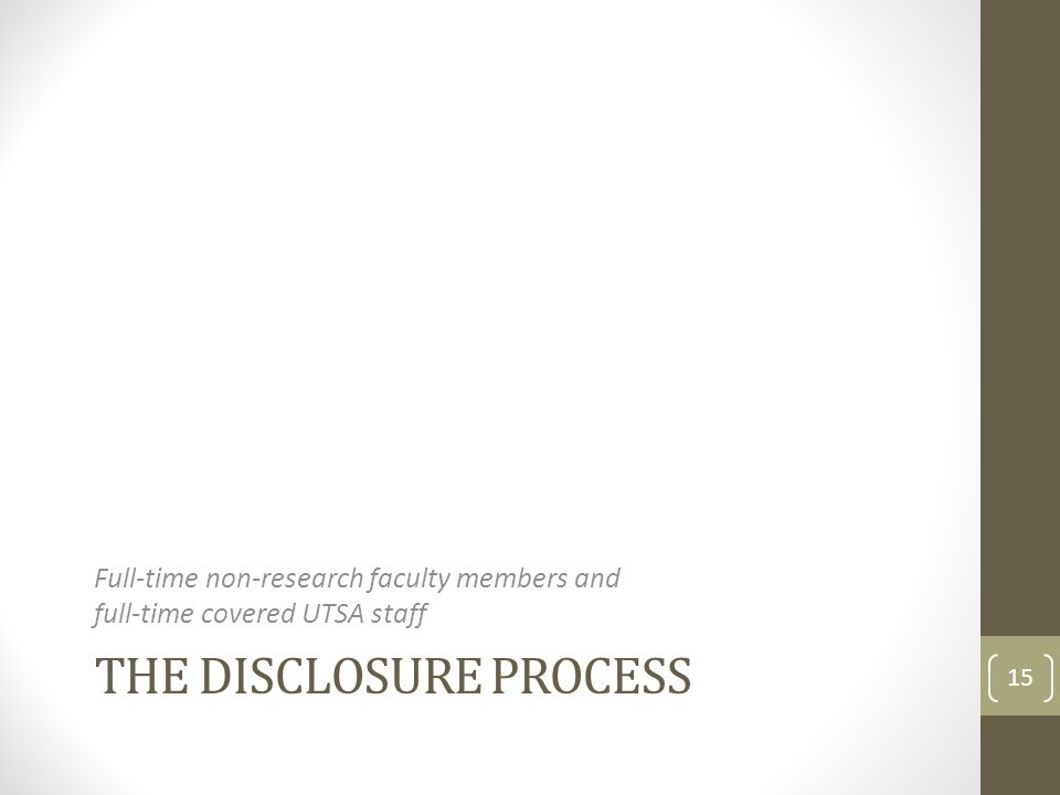 THE DISCLOSURE PROCESS Full-time non-research faculty members and full-time covered UTSA staff 15