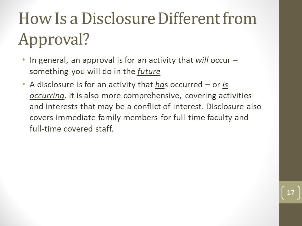 How Is a Disclosure Different from Approval? In general, an approval is for an activity that will occur – something you will do in the future A disclo