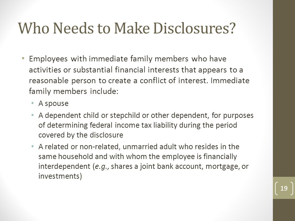 Who Needs to Make Disclosures? Employees with immediate family members who have activities or substantial financial interests that appears to a reason