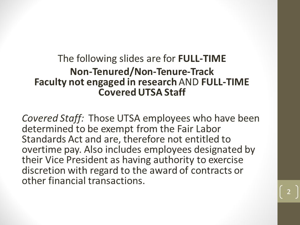 The following slides are for FULL-TIME Non-Tenured/Non-Tenure-Track Faculty not engaged in research AND FULL-TIME Covered UTSA Staff Covered Staff: Th