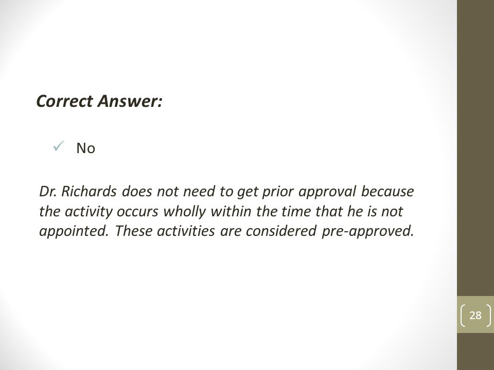 Correct Answer: No Dr. Richards does not need to get prior approval because the activity occurs wholly within the time that he is not appointed. These