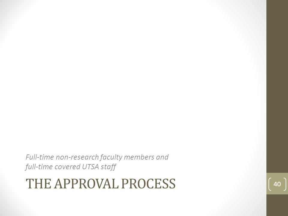 THE APPROVAL PROCESS Full-time non-research faculty members and full-time covered UTSA staff 40
