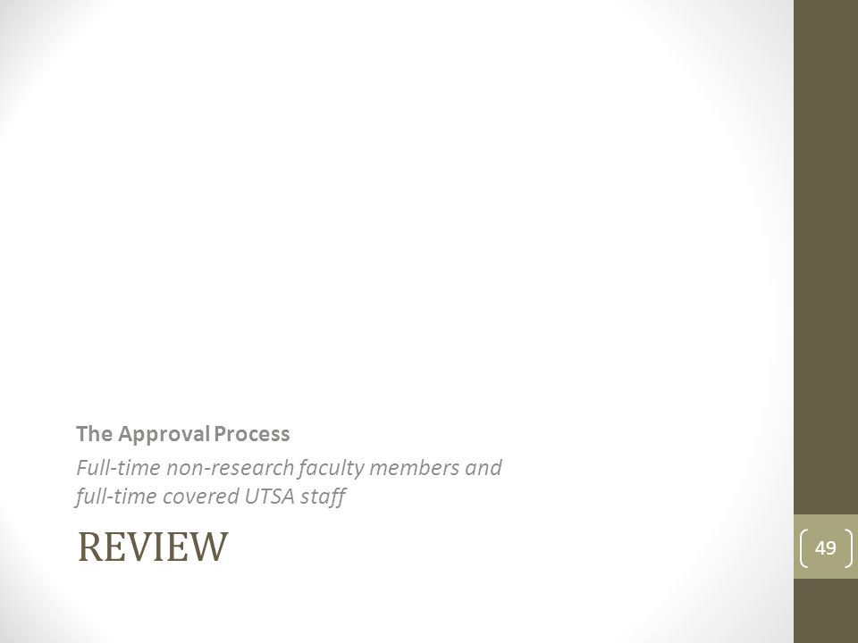 REVIEW The Approval Process Full-time non-research faculty members and full-time covered UTSA staff 49