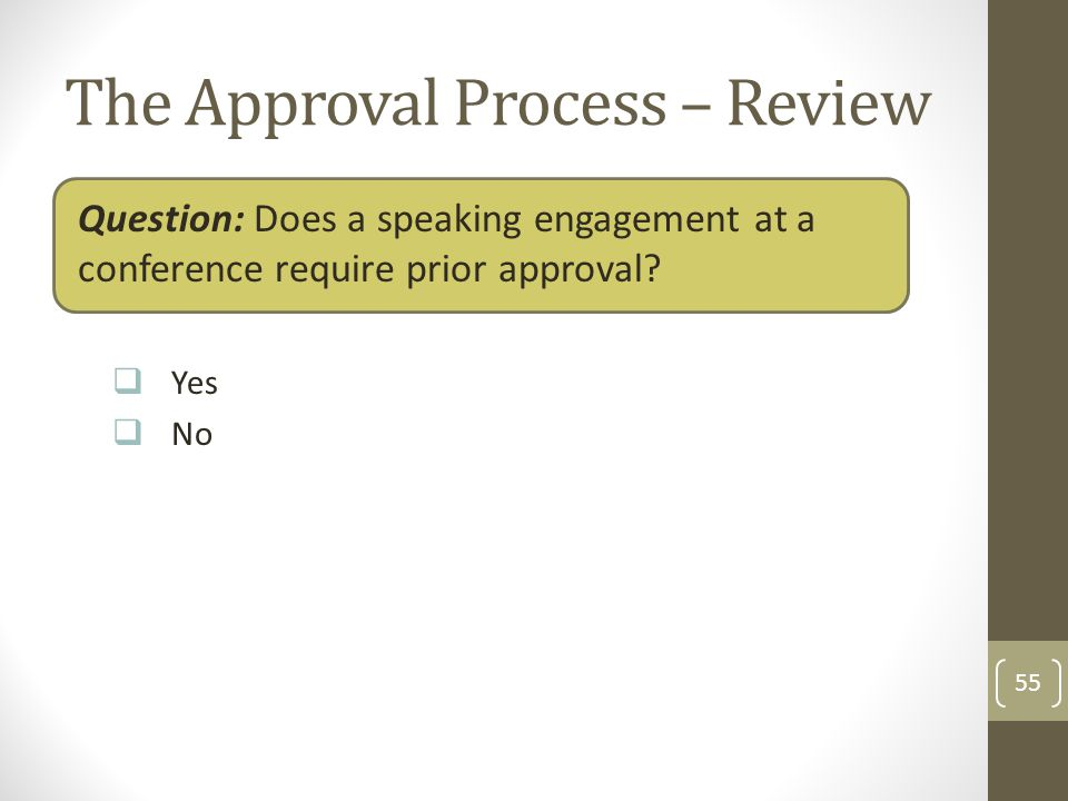 The Approval Process – Review Question: Does a speaking engagement at a conference require prior approval? Yes No 55