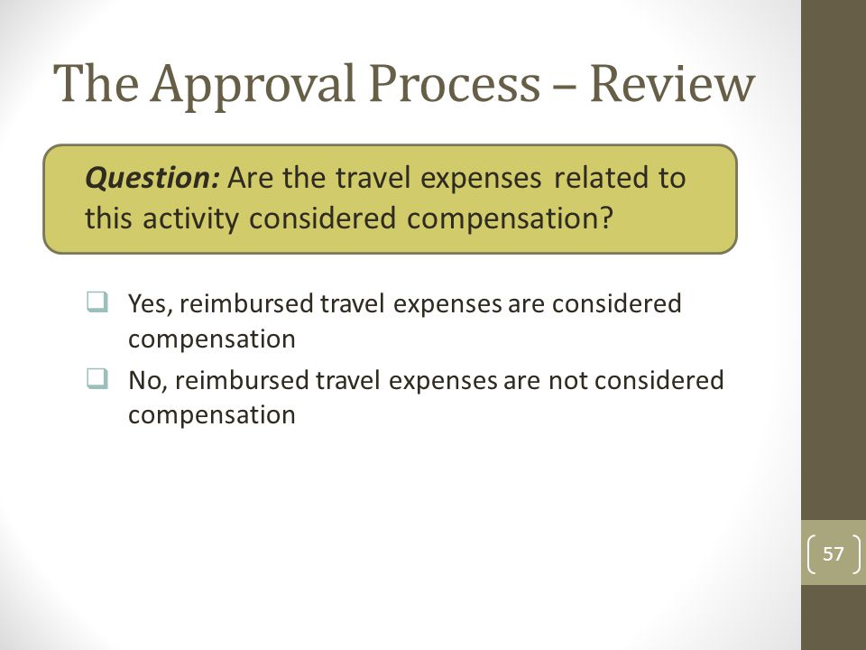 The Approval Process – Review Question: Are the travel expenses related to this activity considered compensation? Yes, reimbursed travel expenses are