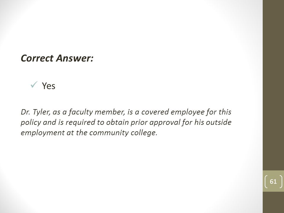 Correct Answer: Yes Dr. Tyler, as a faculty member, is a covered employee for this policy and is required to obtain prior approval for his outside emp