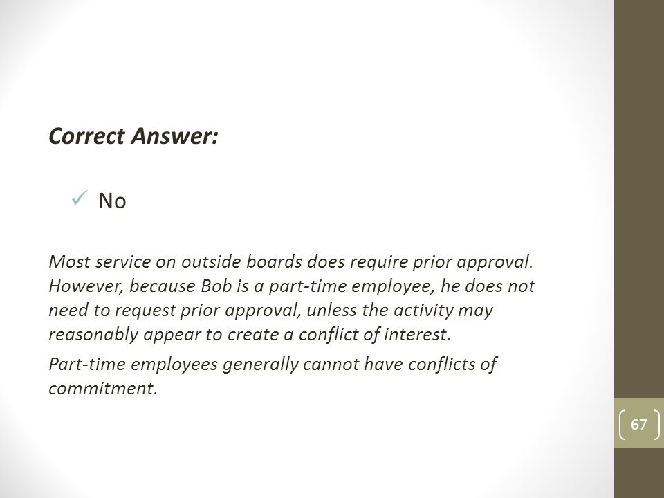 Correct Answer: No Most service on outside boards does require prior approval. However, because Bob is a part-time employee, he does not need to reque