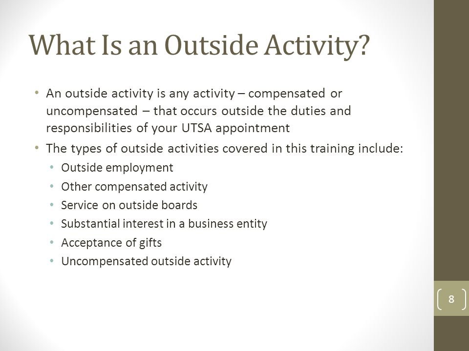 What Is an Outside Activity? An outside activity is any activity – compensated or uncompensated – that occurs outside the duties and responsibilities