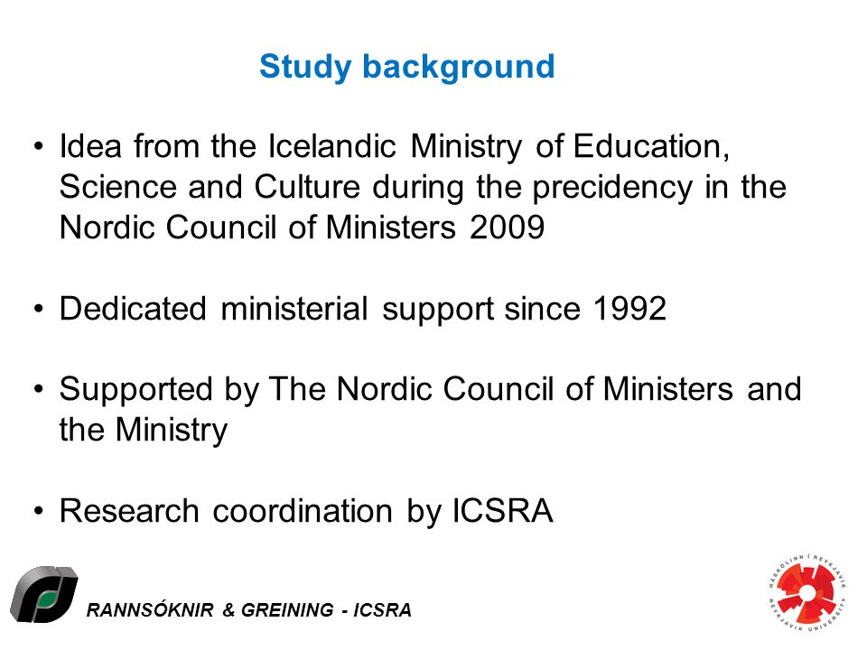 RANNSÓKNIR & GREINING - ICSRA Study background Idea from the Icelandic Ministry of Education, Science and Culture during the precidency in the Nordic Council of Ministers 2009 Dedicated ministerial support since 1992 Supported by The Nordic Council of Ministers and the Ministry Research coordination by ICSRA