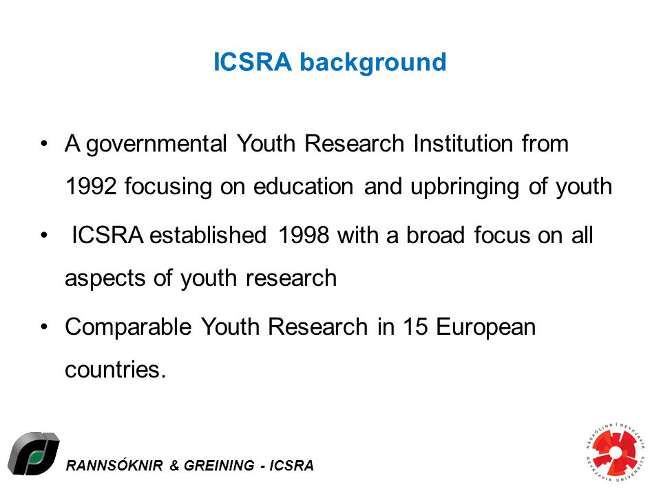 RANNSÓKNIR & GREINING - ICSRA ICSRA background A governmental Youth Research Institution from 1992 focusing on education and upbringing of youth ICSRA established 1998 with a broad focus on all aspects of youth research Comparable Youth Research in 15 European countries.
