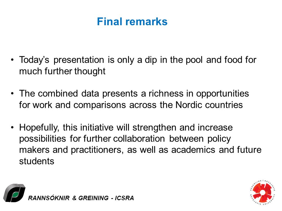 RANNSÓKNIR & GREINING - ICSRA Final remarks Todays presentation is only a dip in the pool and food for much further thought The combined data presents a richness in opportunities for work and comparisons across the Nordic countries Hopefully, this initiative will strengthen and increase possibilities for further collaboration between policy makers and practitioners, as well as academics and future students