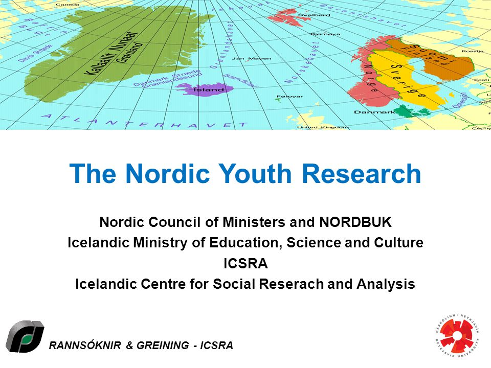 RANNSÓKNIR & GREINING - ICSRA The Nordic Youth Research Nordic Council of Ministers and NORDBUK Icelandic Ministry of Education, Science and Culture ICSRA Icelandic Centre for Social Reserach and Analysis Åland-Denmark-Faroe Islands-Finland-Greenland-Iceland-Norway-Sweden