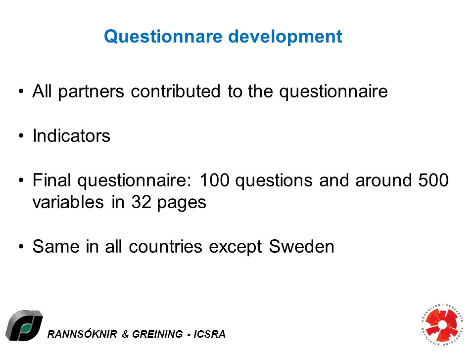 RANNSÓKNIR & GREINING - ICSRA Questionnare development All partners contributed to the questionnaire Indicators Final questionnaire: 100 questions and around 500 variables in 32 pages Same in all countries except Sweden