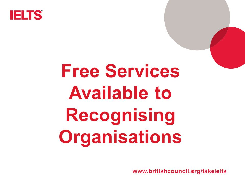 www.ielts.org Free Services Available to Recognising Organisations www.britishcouncil.org/takeielts