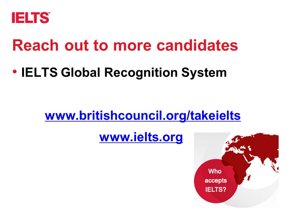 www.ielts.org Reach out to more candidates IELTS Global Recognition System www.britishcouncil.org/takeielts www.ielts.org