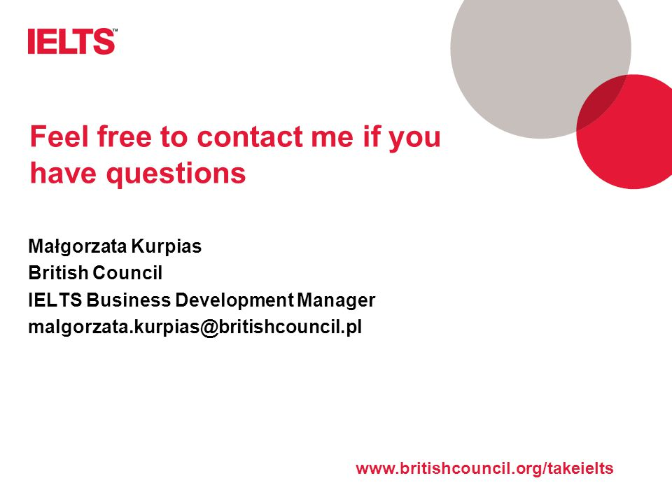 www.ielts.org Feel free to contact me if you have questions Małgorzata Kurpias British Council IELTS Business Development Manager malgorzata.kurpias@britishcouncil.pl www.britishcouncil.org/takeielts