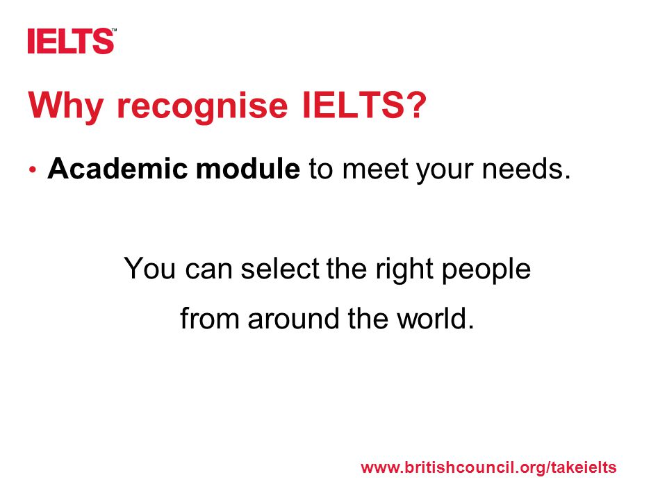 www.ielts.org Why recognise IELTS? Academic module to meet your needs. You can select the right people from around the world. www.britishcouncil.org/t