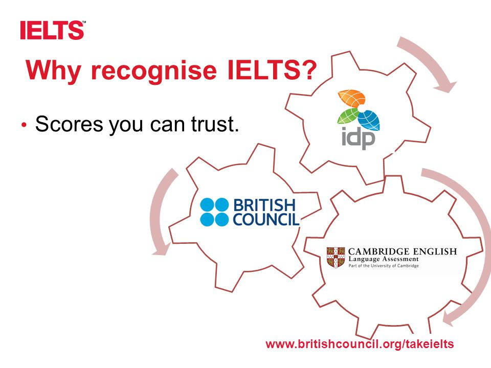 www.ielts.org Why recognise IELTS? Scores you can trust. www.britishcouncil.org/takeielts