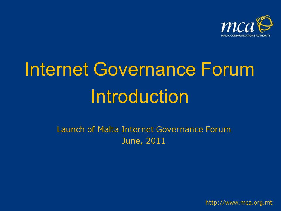 Internet Governance Forum Introduction Launch of Malta Internet Governance Forum June, 2011 http://www.mca.org.mt