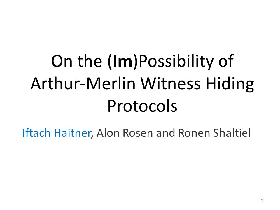 On the (Im)Possibility of Arthur-Merlin Witness Hiding Protocols Iftach Haitner, Alon Rosen and Ronen Shaltiel 1