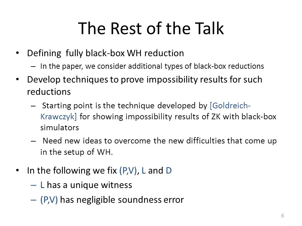 The Rest of the Talk Defining fully black-box WH reduction – In the paper, we consider additional types of black-box reductions Develop techniques to prove impossibility results for such reductions – Starting point is the technique developed by [Goldreich- Krawczyk] for showing impossibility results of ZK with black-box simulators – Need new ideas to overcome the new difficulties that come up in the setup of WH.