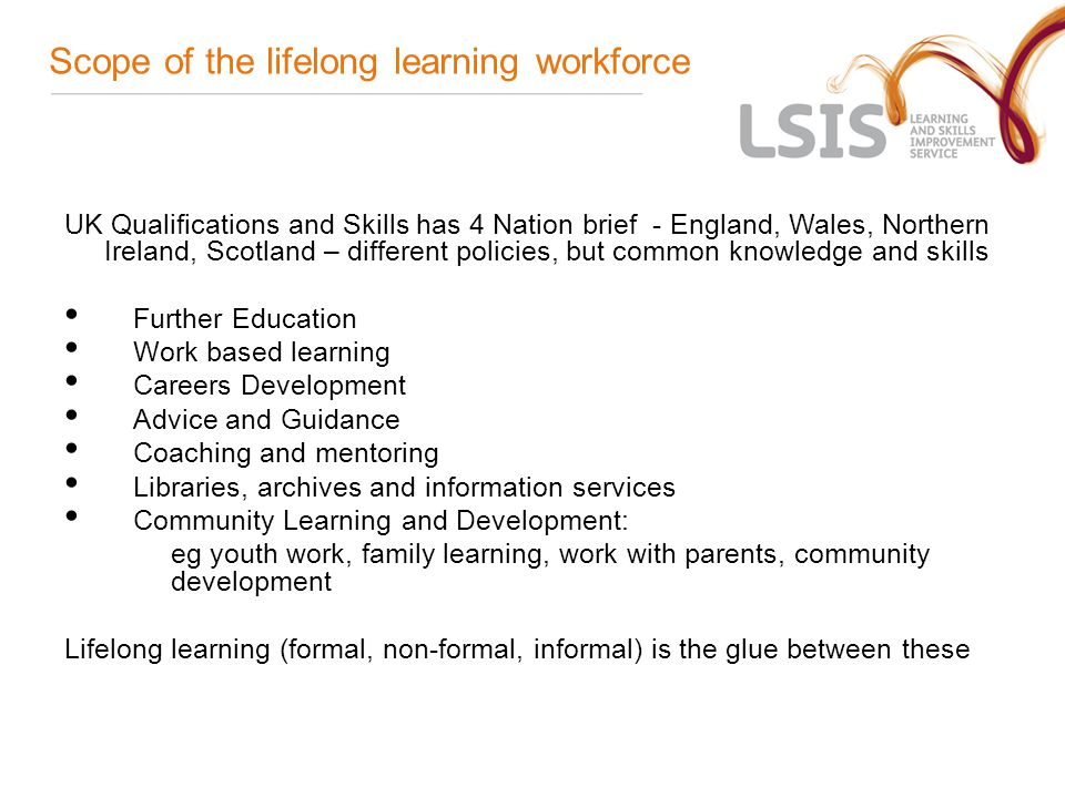 Scope of the lifelong learning workforce UK Qualifications and Skills has 4 Nation brief - England, Wales, Northern Ireland, Scotland – different policies, but common knowledge and skills Further Education Work based learning Careers Development Advice and Guidance Coaching and mentoring Libraries, archives and information services Community Learning and Development: eg youth work, family learning, work with parents, community development Lifelong learning (formal, non-formal, informal) is the glue between these