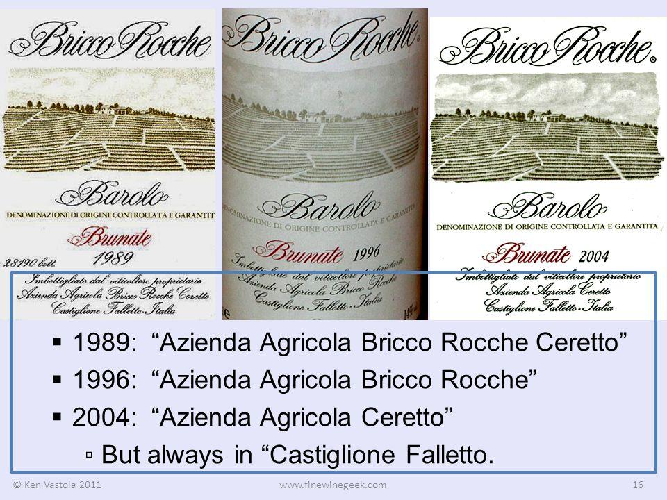 © Ken Vastola 2011www.finewinegeek.com16 1989: Azienda Agricola Bricco Rocche Ceretto 1996: Azienda Agricola Bricco Rocche 2004: Azienda Agricola Ceretto But always in Castiglione Falletto.